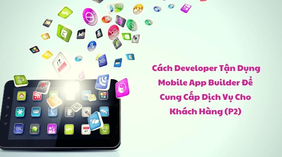 Cách Developer Tận Dụng Mobile App Builder Để Cung Cấp Dịch Vụ Cho Khách Hàng (P2)