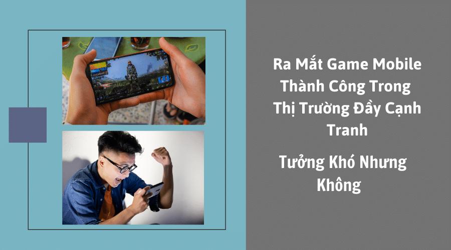 Ra Mắt Game Mobile Thành Công Trong Thị Trường Đầy Cạnh Tranh, Tưởng Khó Nhưng Không