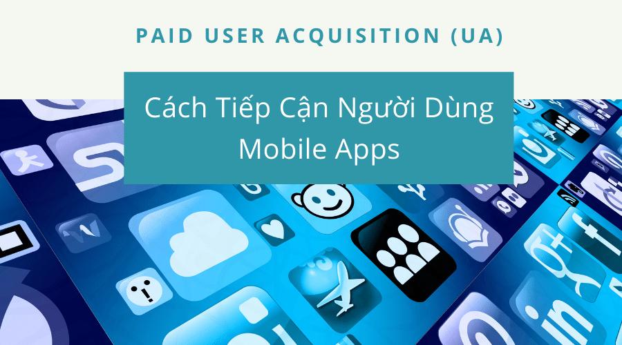 Paid User Acquisition (UA) Và Cách Tiếp Cận Người Dùng Mobile Apps