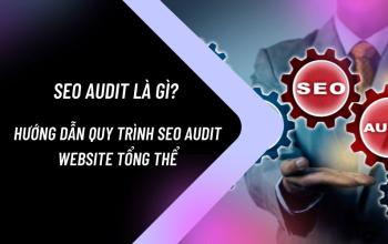 SEO Audit là gì? Hướng dẫn quy trình SEO Audit website tổng thể